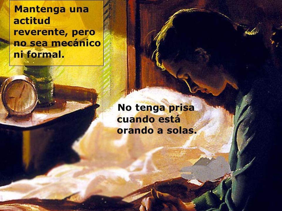 Mantenga una actitud reverente, pero no sea mecánico ni formal. No tenga prisa cuando está orando a solas.