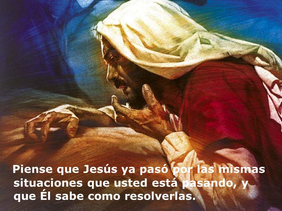 Piense que Jesús ya pasó por las mismas situaciones que usted está pasando, y que Él sabe como resolverlas.