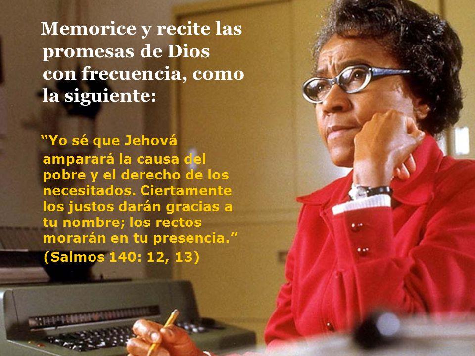 Memorice y recite las promesas de Dios con frecuencia, como la siguiente: Yo sé que Jehová amparará la causa del pobre y el derecho de los necesitados