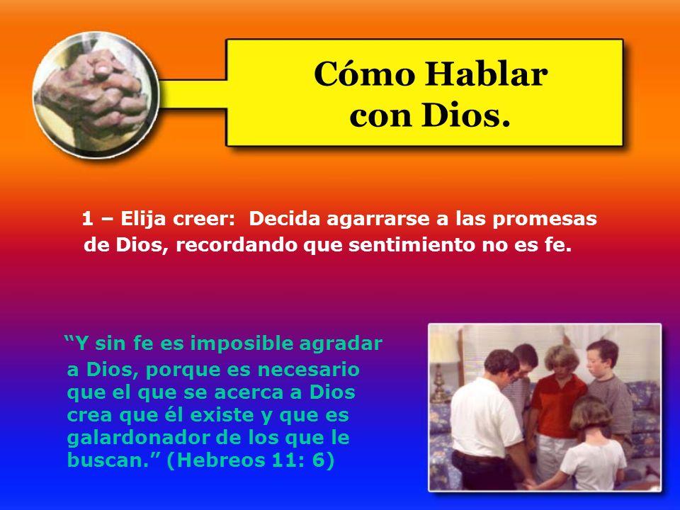 1 – Elija creer: Decida agarrarse a las promesas de Dios, recordando que sentimiento no es fe. Cómo Hablar con Dios. Y sin fe es imposible agradar a D