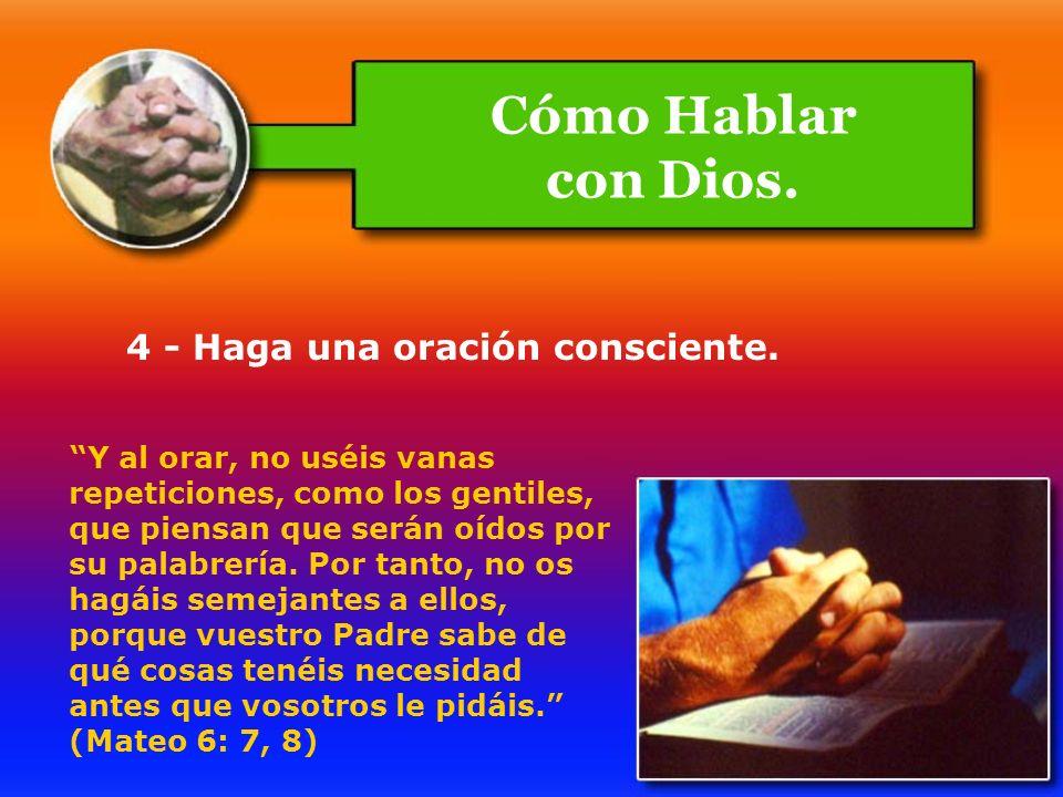 4 - Haga una oración consciente. Y al orar, no uséis vanas repeticiones, como los gentiles, que piensan que serán oídos por su palabrería. Por tanto,
