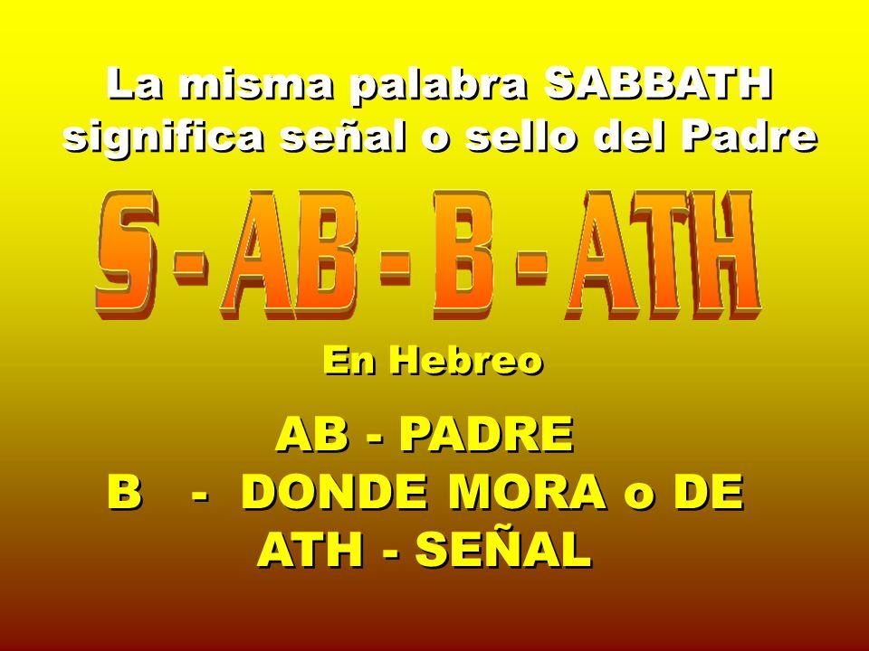 En Hebreo AB - PADRE B - DONDE MORA o DE ATH - SEÑAL AB - PADRE B - DONDE MORA o DE ATH - SEÑAL La misma palabra SABBATH significa señal o sello del P