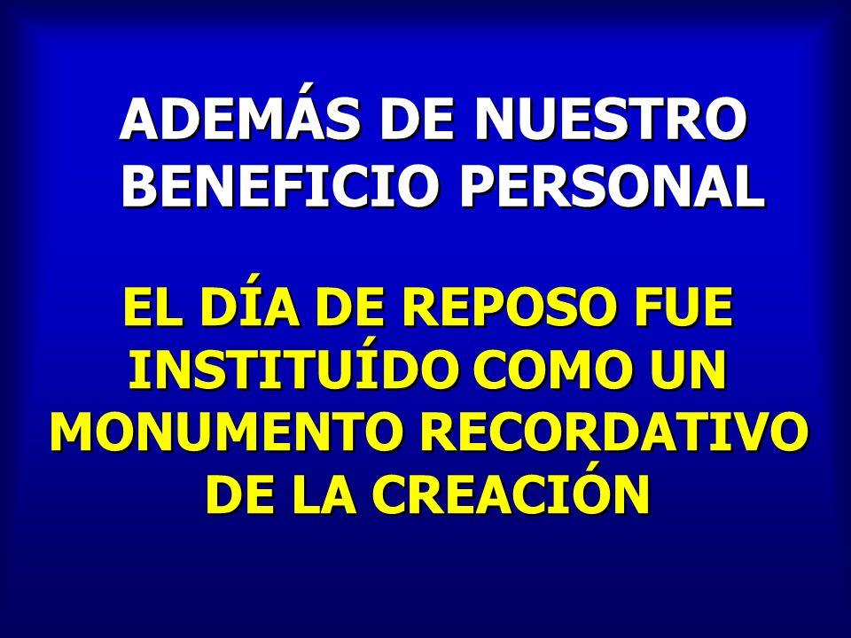 ADEMÁS DE NUESTRO BENEFICIO PERSONAL ADEMÁS DE NUESTRO BENEFICIO PERSONAL EL DÍA DE REPOSO FUE INSTITUÍDO COMO UN MONUMENTO RECORDATIVO DE LA CREACIÓN