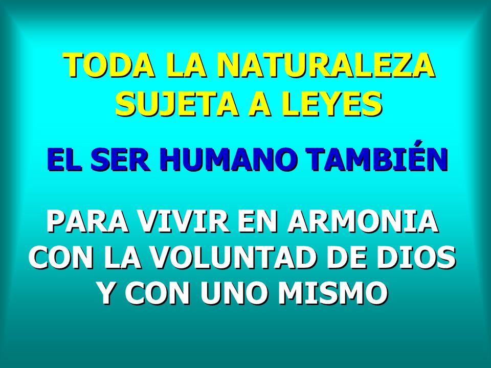 TODA LA NATURALEZA SUJETA A LEYES EL SER HUMANO TAMBIÉN PARA VIVIR EN ARMONIA CON LA VOLUNTAD DE DIOS Y CON UNO MISMO