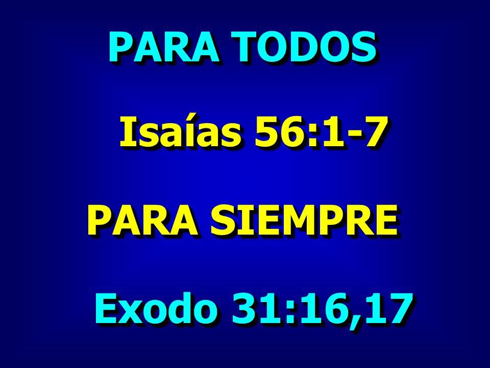 PARA TODOS Isaías 56:1-7 Isaías 56:1-7 PARA SIEMPRE Exodo 31:16,17 Exodo 31:16,17 PARA TODOS Isaías 56:1-7 Isaías 56:1-7 PARA SIEMPRE Exodo 31:16,17 E