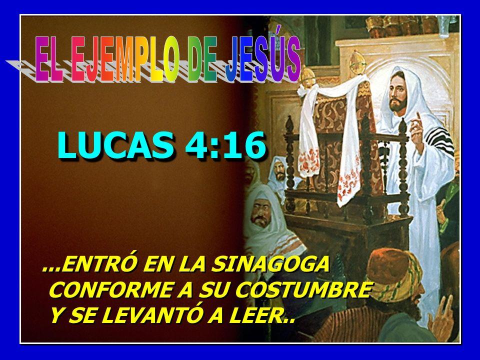 LUCAS 4:16...ENTRÓ EN LA SINAGOGA CONFORME A SU COSTUMBRE Y SE LEVANTÓ A LEER.....ENTRÓ EN LA SINAGOGA CONFORME A SU COSTUMBRE Y SE LEVANTÓ A LEER..
