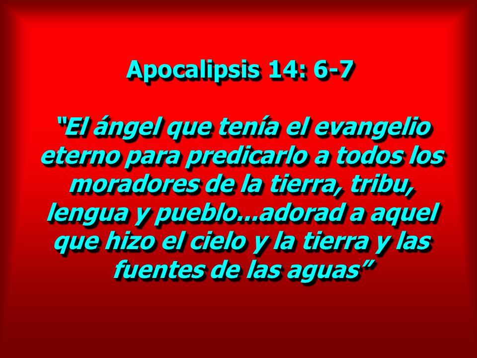 Apocalipsis 14: 6-7 El ángel que tenía el evangelio eterno para predicarlo a todos los moradores de la tierra, tribu, lengua y pueblo...adorad a aquel