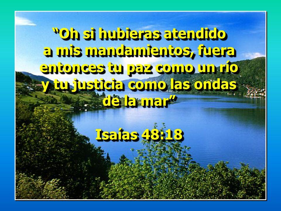 Oh si hubieras atendido a mis mandamientos, fuera entonces tu paz como un río y tu justicia como las ondas de la mar Isaías 48:18 Oh si hubieras atend