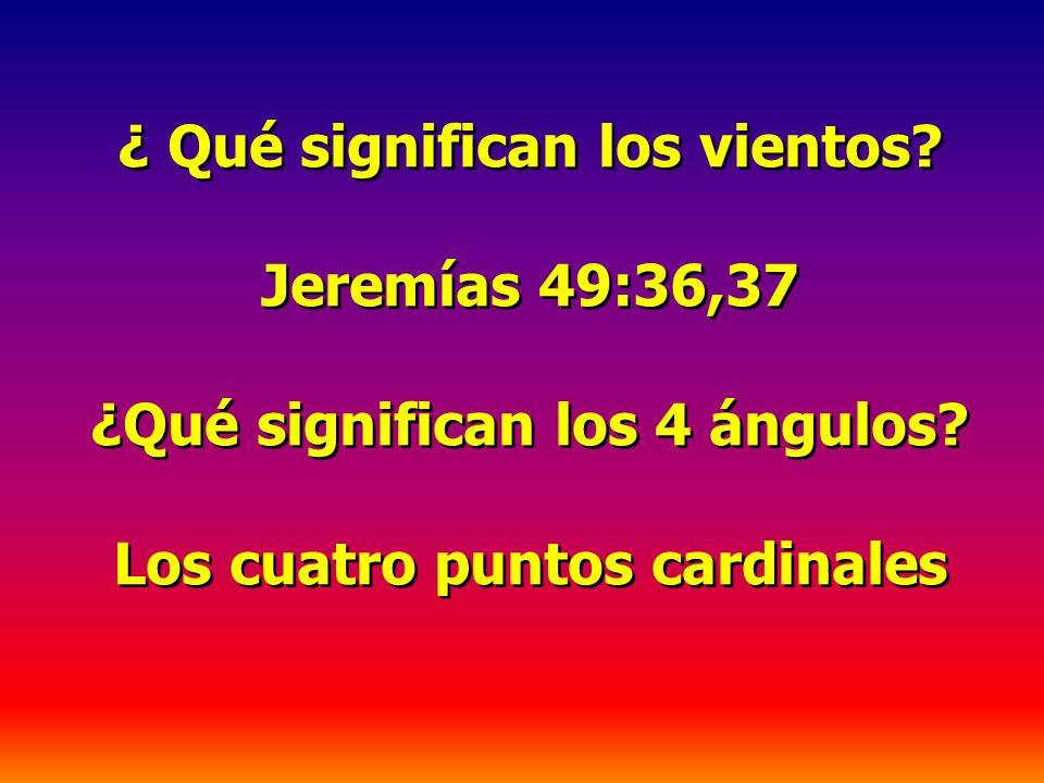 ¿ Qué significan los vientos? Jeremías 49:36,37 ¿Qué significan los 4 ángulos? Los cuatro puntos cardinales ¿ Qué significan los vientos? Jeremías 49: