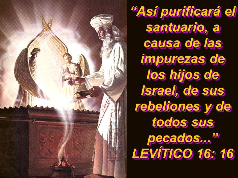 Así purificará el santuario, a causa de las impurezas de los hijos de Israel, de sus rebeliones y de todos sus pecados... LEVÍTICO 16: 16 Así purifica