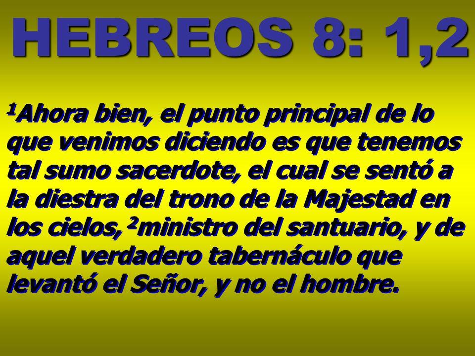 HEBREOS 8: 1,2 1 Ahora bien, el punto principal de lo que venimos diciendo es que tenemos tal sumo sacerdote, el cual se sentó a la diestra del trono