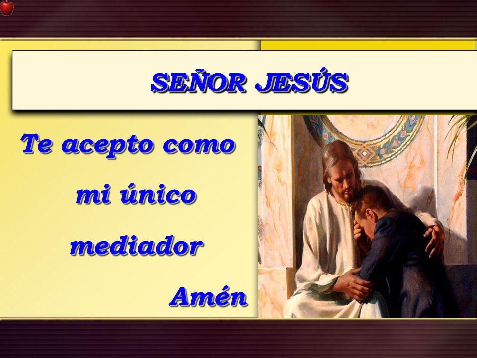SEÑOR JESÚS Te acepto como mi único mediador Amén Amén