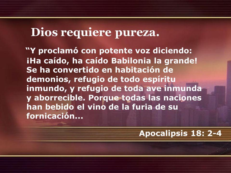 Dios requiere pureza. Y proclamó con potente voz diciendo: ¡Ha caído, ha caído Babilonia la grande! Se ha convertido en habitación de demonios, refugi