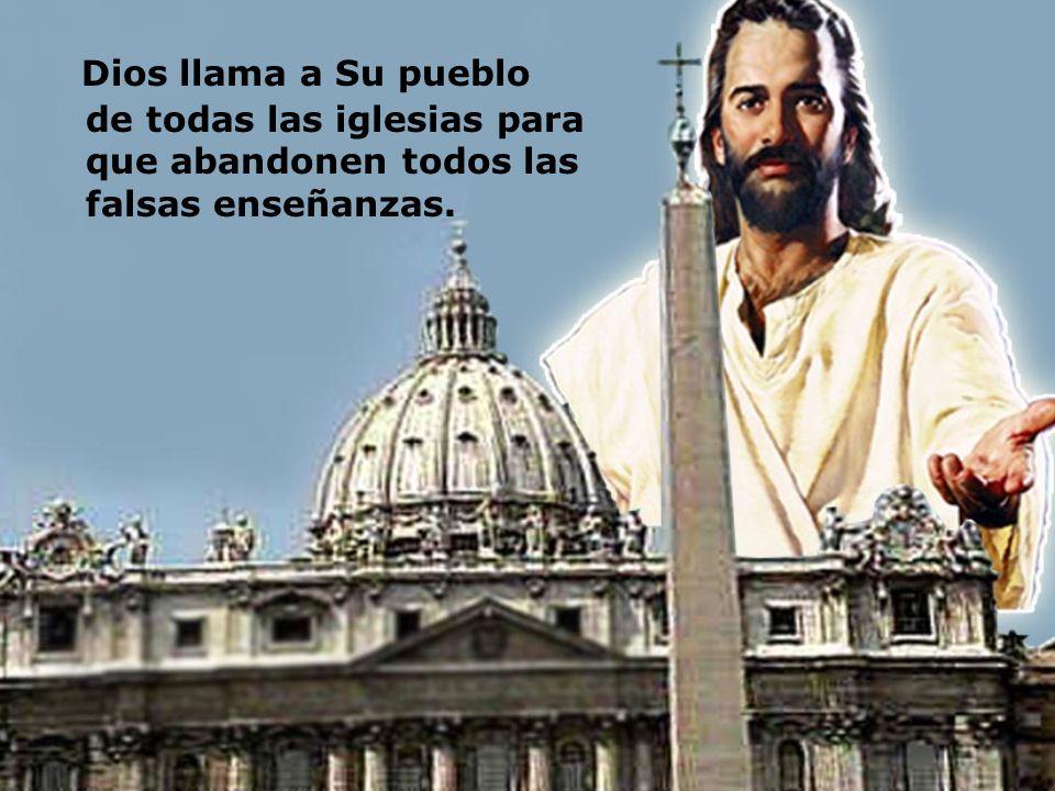 Dios llama a Su pueblo de todas las iglesias para que abandonen todos las falsas enseñanzas.