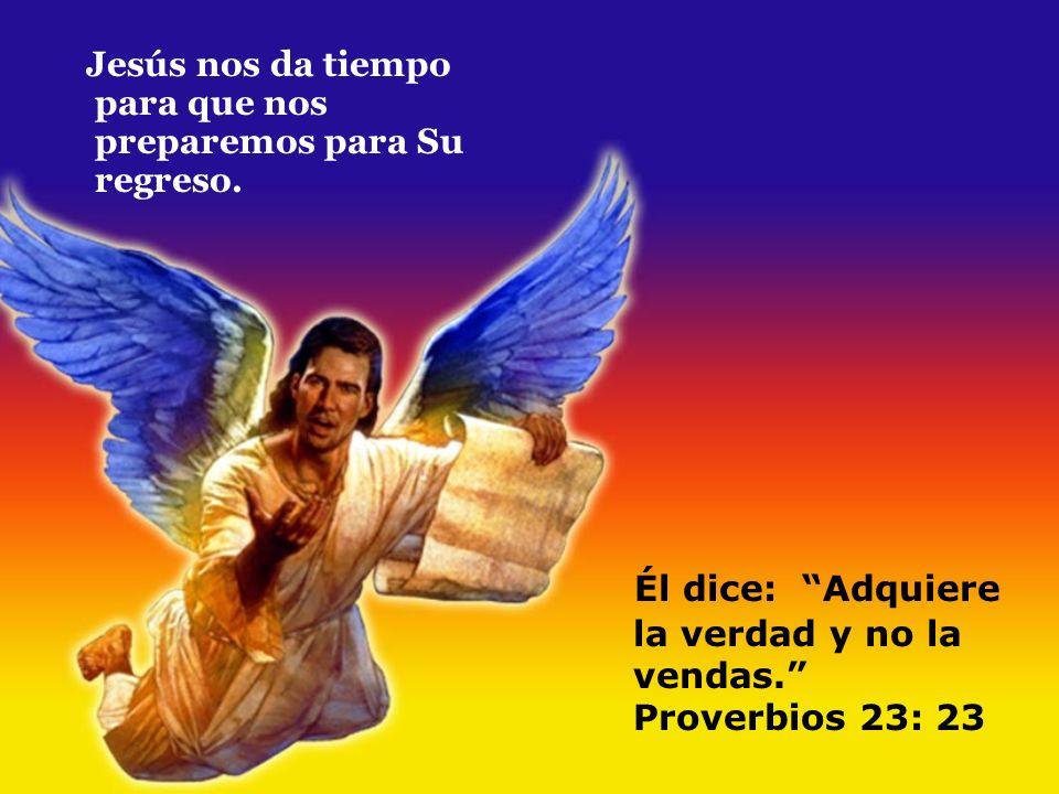 Jesús nos da tiempo para que nos preparemos para Su regreso. Él dice: Adquiere la verdad y no la vendas. Proverbios 23: 23