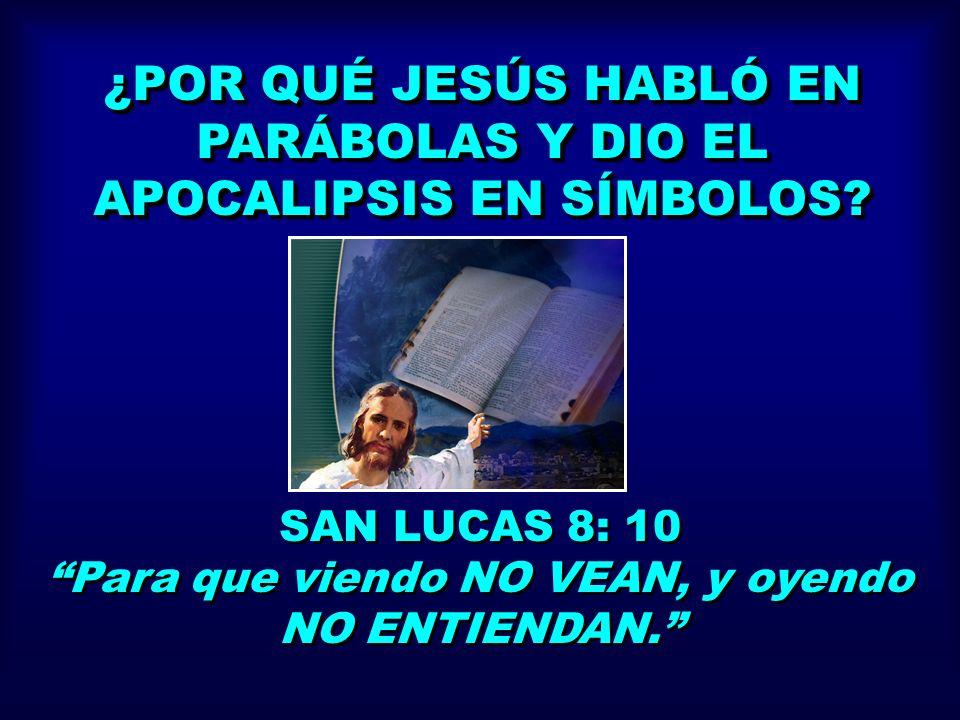 ¿POR QUÉ JESÚS HABLÓ EN PARÁBOLAS Y DIO EL APOCALIPSIS EN SÍMBOLOS? SAN LUCAS 8: 10 Para que viendo NO VEAN, y oyendo NO ENTIENDAN. SAN LUCAS 8: 10 Pa