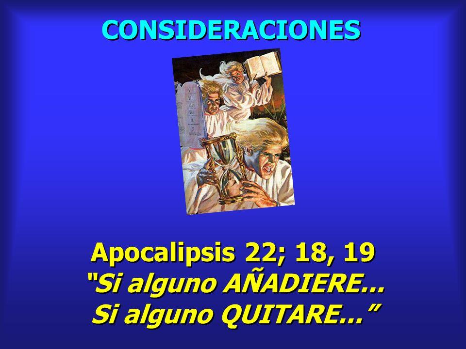 CONSIDERACIONES Apocalipsis 22; 18, 19 Si alguno AÑADIERE... Si alguno QUITARE... Apocalipsis 22; 18, 19 Si alguno AÑADIERE... Si alguno QUITARE...