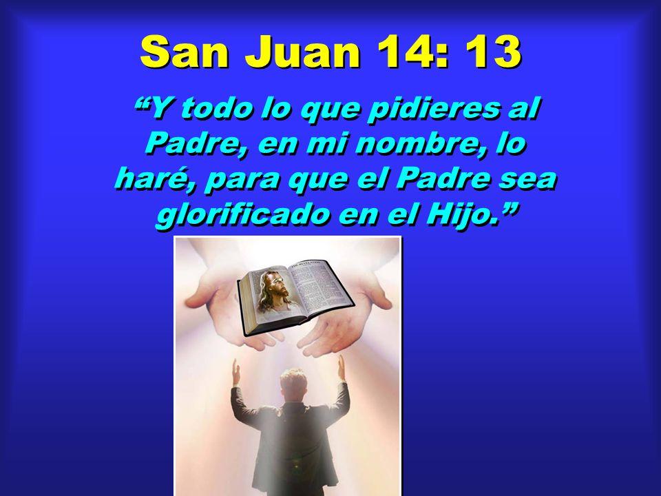 San Juan 14: 13 Y todo lo que pidieres al Padre, en mi nombre, lo haré, para que el Padre sea glorificado en el Hijo.