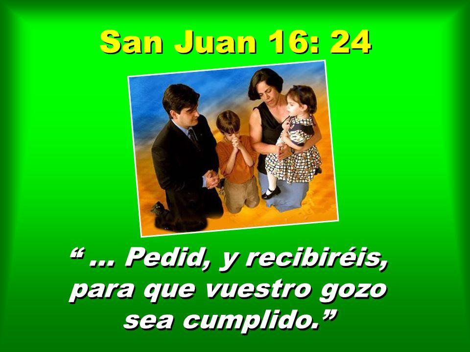 San Juan 16: 24... Pedid, y recibiréis, para que vuestro gozo sea cumplido.