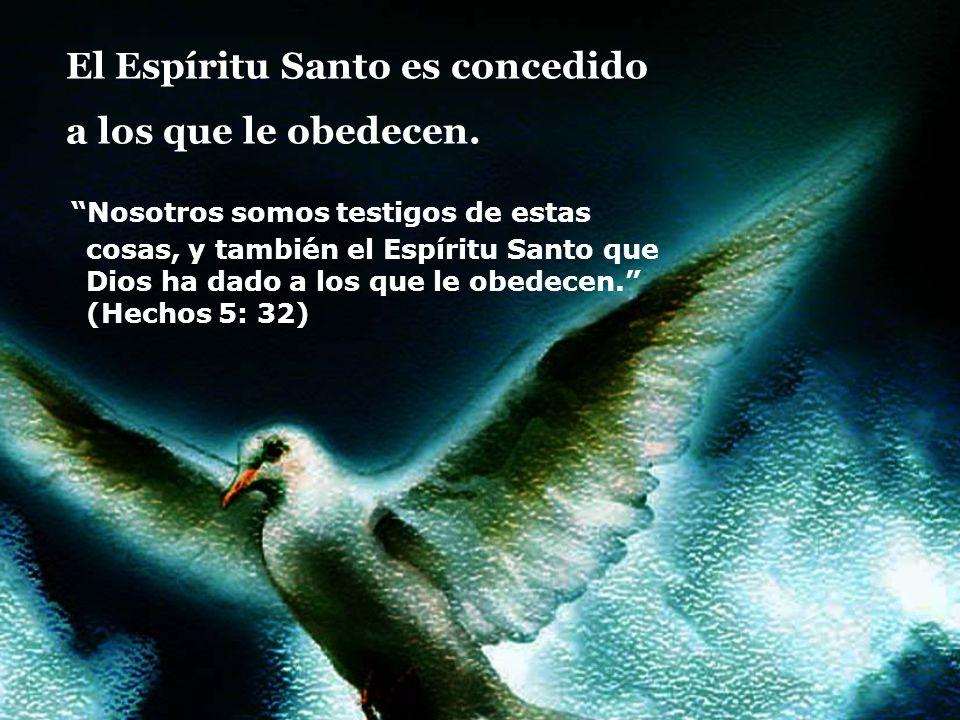 El Espíritu Santo es concedido a los que le obedecen. Nosotros somos testigos de estas cosas, y también el Espíritu Santo que Dios ha dado a los que l
