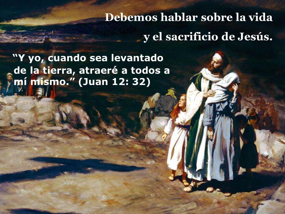 Debemos hablar sobre la vida y el sacrificio de Jesús. Y yo, cuando sea levantado de la tierra, atraeré a todos a mí mismo. (Juan 12: 32)
