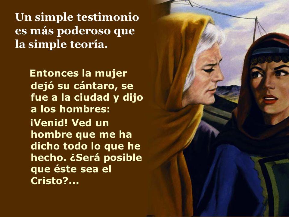 Un simple testimonio es más poderoso que la simple teoría. Entonces la mujer dejó su cántaro, se fue a la ciudad y dijo a los hombres: ¡Venid! Ved un