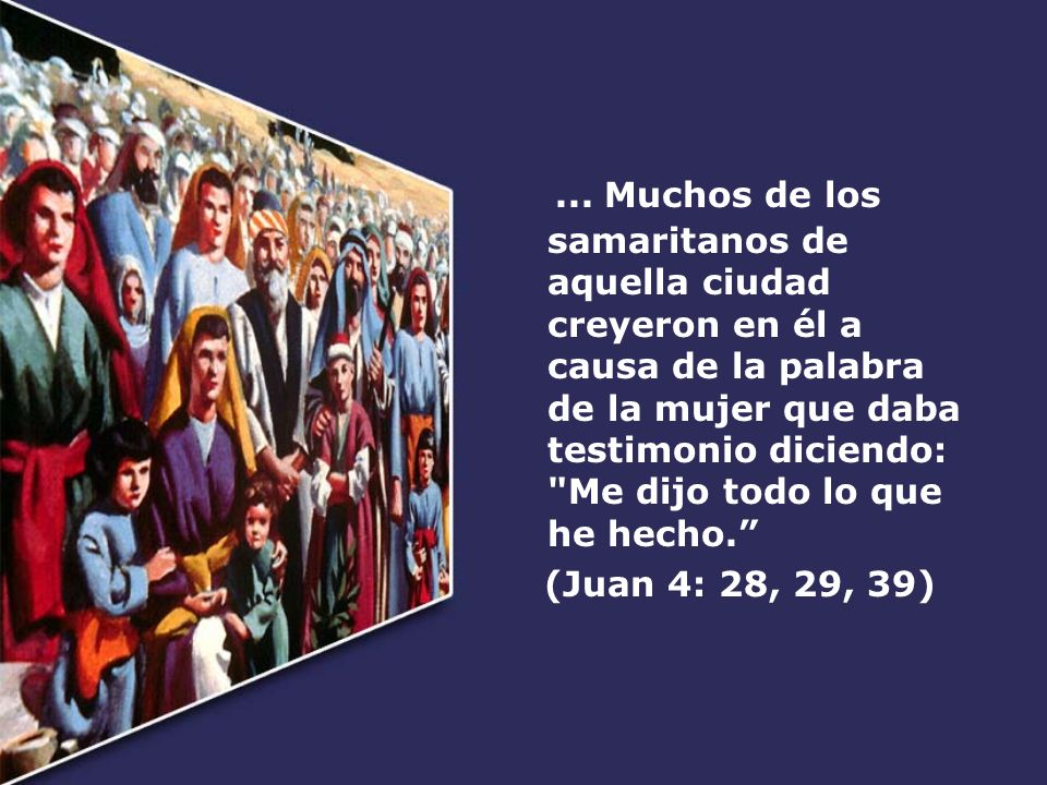... Muchos de los samaritanos de aquella ciudad creyeron en él a causa de la palabra de la mujer que daba testimonio diciendo:
