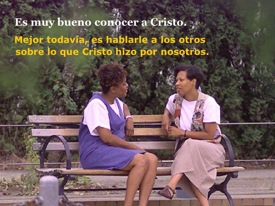 Es muy bueno conocer a Cristo. Mejor todavía, es hablarle a los otros sobre lo que Cristo hizo por nosotros.