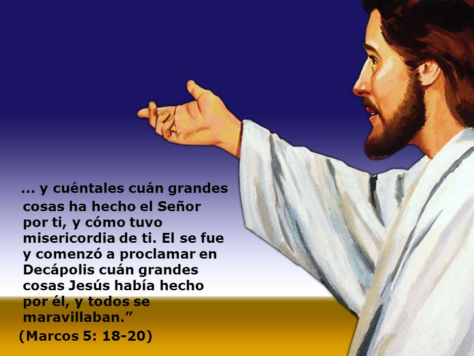 ... y cuéntales cuán grandes cosas ha hecho el Señor por ti, y cómo tuvo misericordia de ti. El se fue y comenzó a proclamar en Decápolis cuán grandes
