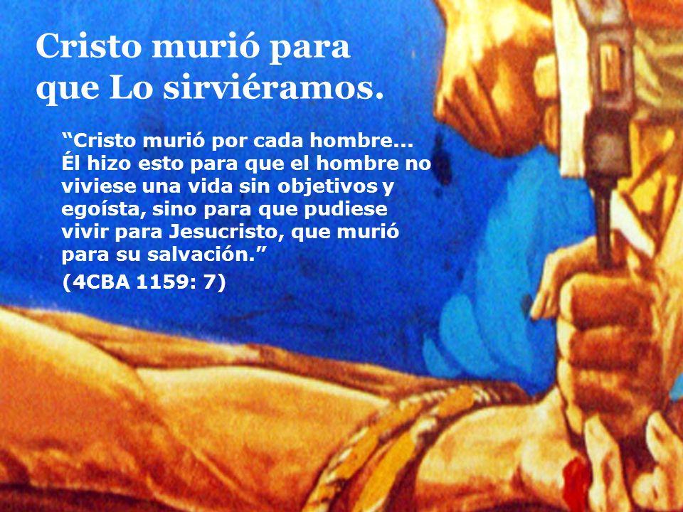 Cristo murió para que Lo sirviéramos. Cristo murió por cada hombre... Él hizo esto para que el hombre no viviese una vida sin objetivos y egoísta, sin