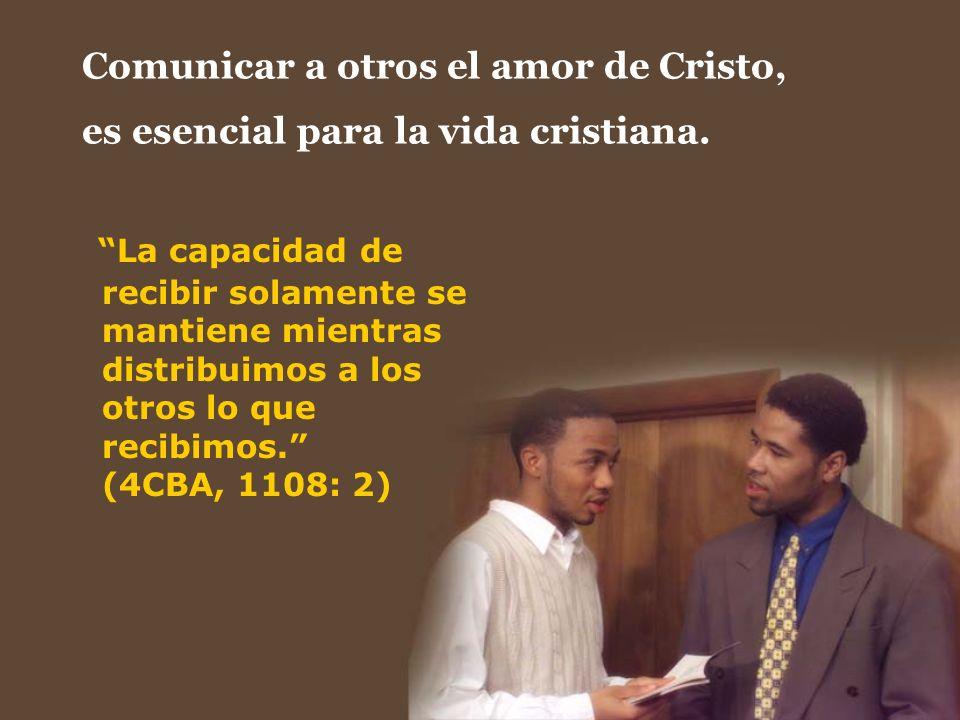 Comunicar a otros el amor de Cristo, es esencial para la vida cristiana. La capacidad de recibir solamente se mantiene mientras distribuimos a los otr
