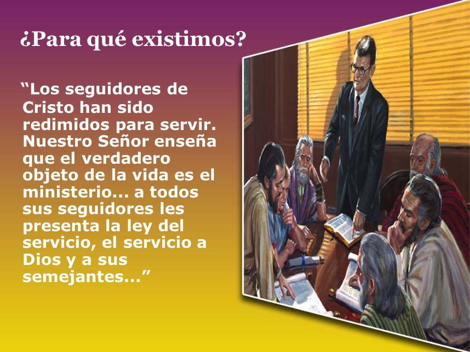 ¿Para qué existimos? Los seguidores de Cristo han sido redimidos para servir. Nuestro Señor enseña que el verdadero objeto de la vida es el ministerio