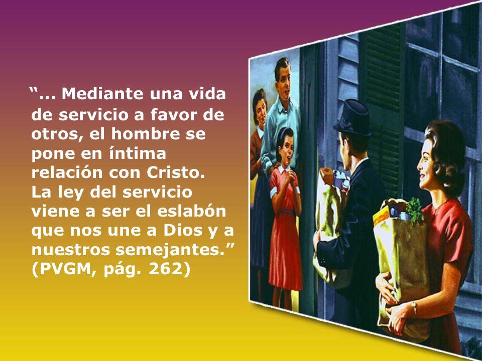... Mediante una vida de servicio a favor de otros, el hombre se pone en íntima relación con Cristo. La ley del servicio viene a ser el eslabón que no
