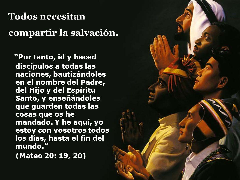 Todos necesitan compartir la salvación. Por tanto, id y haced discípulos a todas las naciones, bautizándoles en el nombre del Padre, del Hijo y del Es