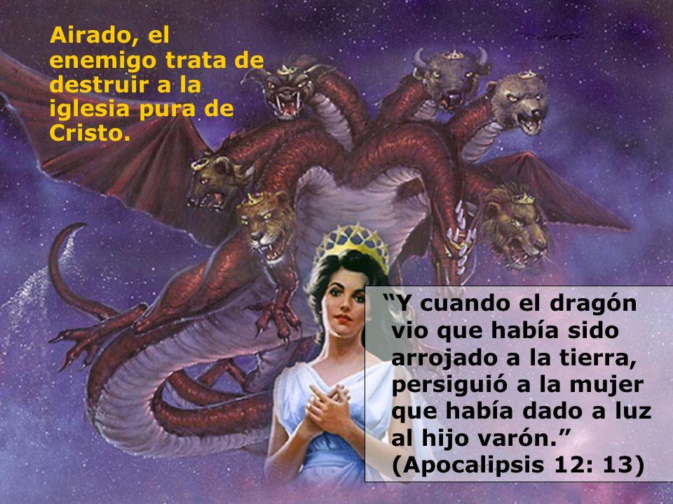 Airado, el enemigo trata de destruir a la iglesia pura de Cristo. Y cuando el dragón vio que había sido arrojado a la tierra, persiguió a la mujer que
