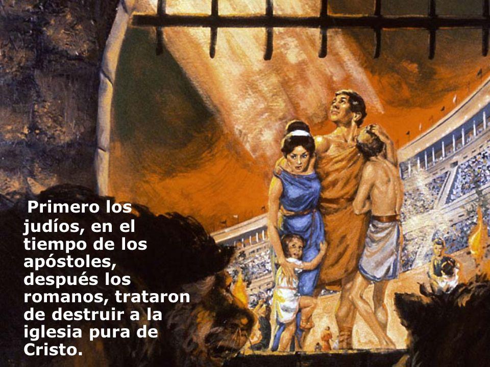 Primero los judíos, en el tiempo de los apóstoles, después los romanos, trataron de destruir a la iglesia pura de Cristo.