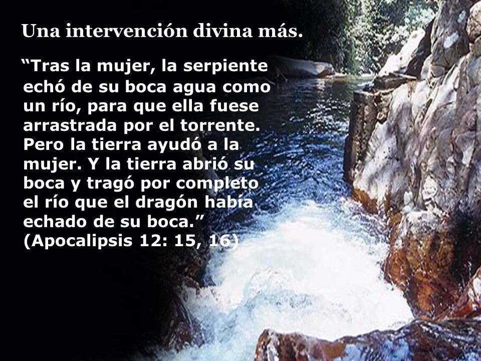 Una intervención divina más. Tras la mujer, la serpiente echó de su boca agua como un río, para que ella fuese arrastrada por el torrente. Pero la tie
