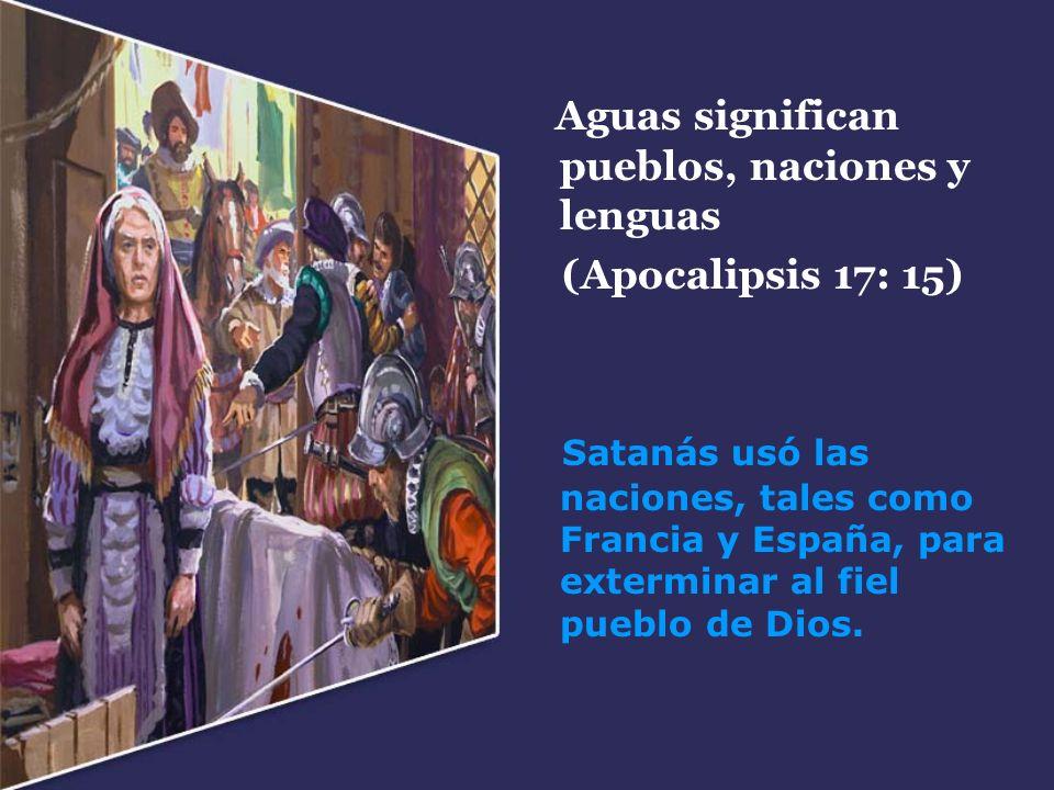 Aguas significan pueblos, naciones y lenguas (Apocalipsis 17: 15) Satanás usó las naciones, tales como Francia y España, para exterminar al fiel puebl