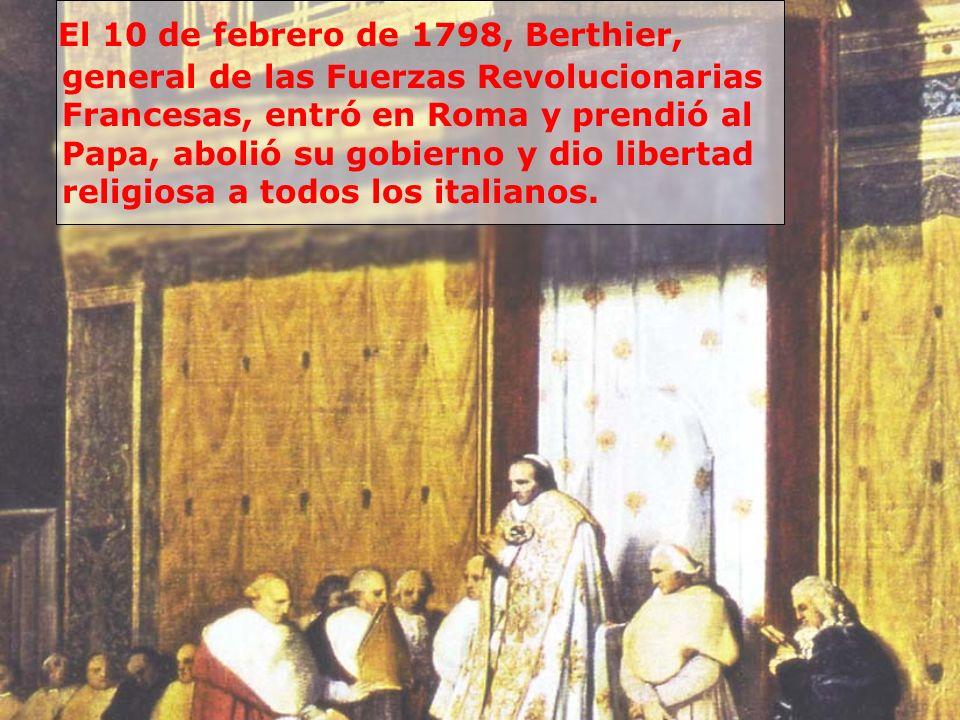 El 10 de febrero de 1798, Berthier, general de las Fuerzas Revolucionarias Francesas, entró en Roma y prendió al Papa, abolió su gobierno y dio libert