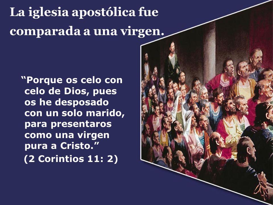 La iglesia apostólica fue comparada a una virgen. Porque os celo con celo de Dios, pues os he desposado con un solo marido, para presentaros como una