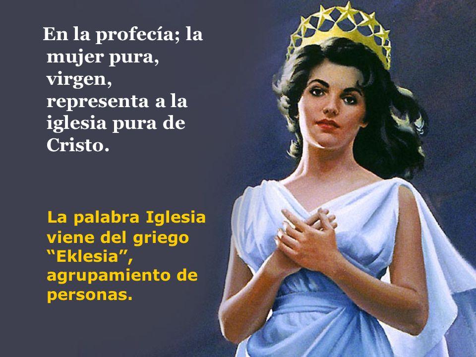 En la profecía; la mujer pura, virgen, representa a la iglesia pura de Cristo. La palabra Iglesia viene del griego Eklesia, agrupamiento de personas.