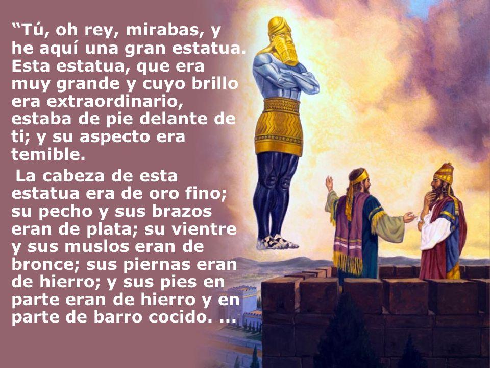 Tú, oh rey, mirabas, y he aquí una gran estatua. Esta estatua, que era muy grande y cuyo brillo era extraordinario, estaba de pie delante de ti; y su