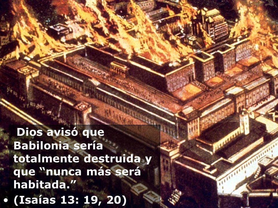 Dios avisó que Babilonia sería totalmente destruida y que nunca más será habitada. (Isaías 13: 19, 20)