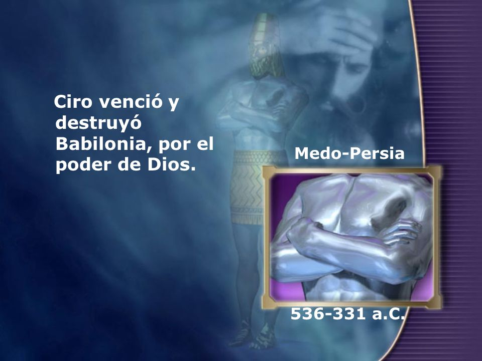 Ciro venció y destruyó Babilonia, por el poder de Dios. Medo-Persia 536-331 a.C.