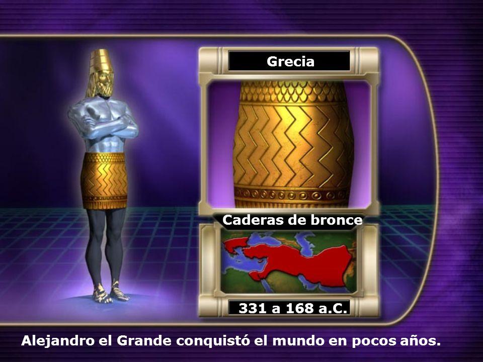 Grecia Caderas de bronce 331 a 168 a.C. Alejandro el Grande conquistó el mundo en pocos años.