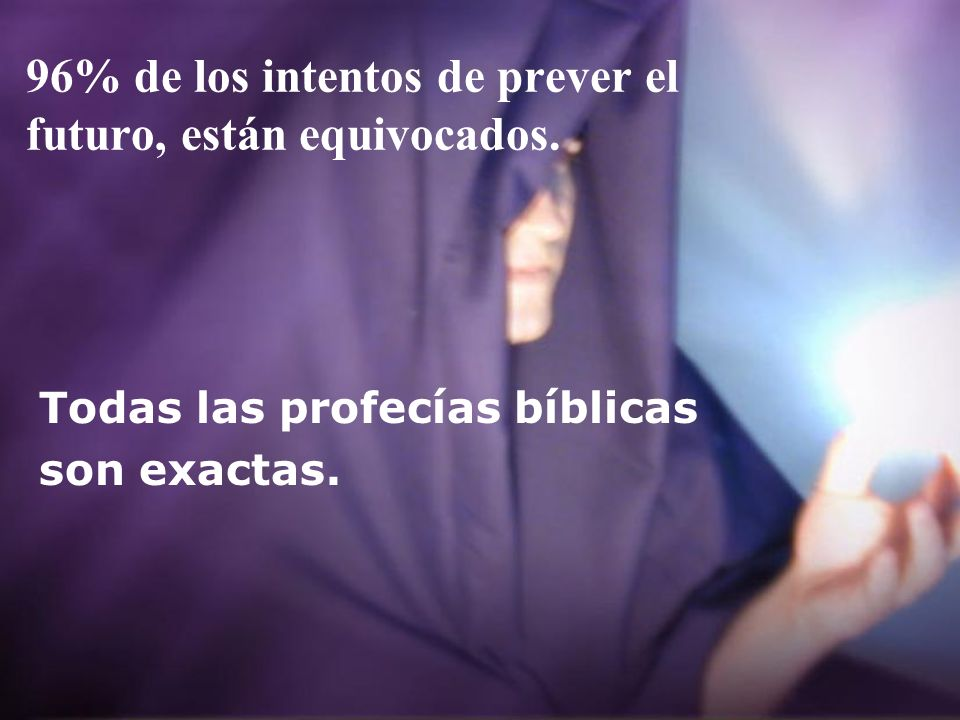 96% de los intentos de prever el futuro, están equivocados. Todas las profecías bíblicas son exactas.