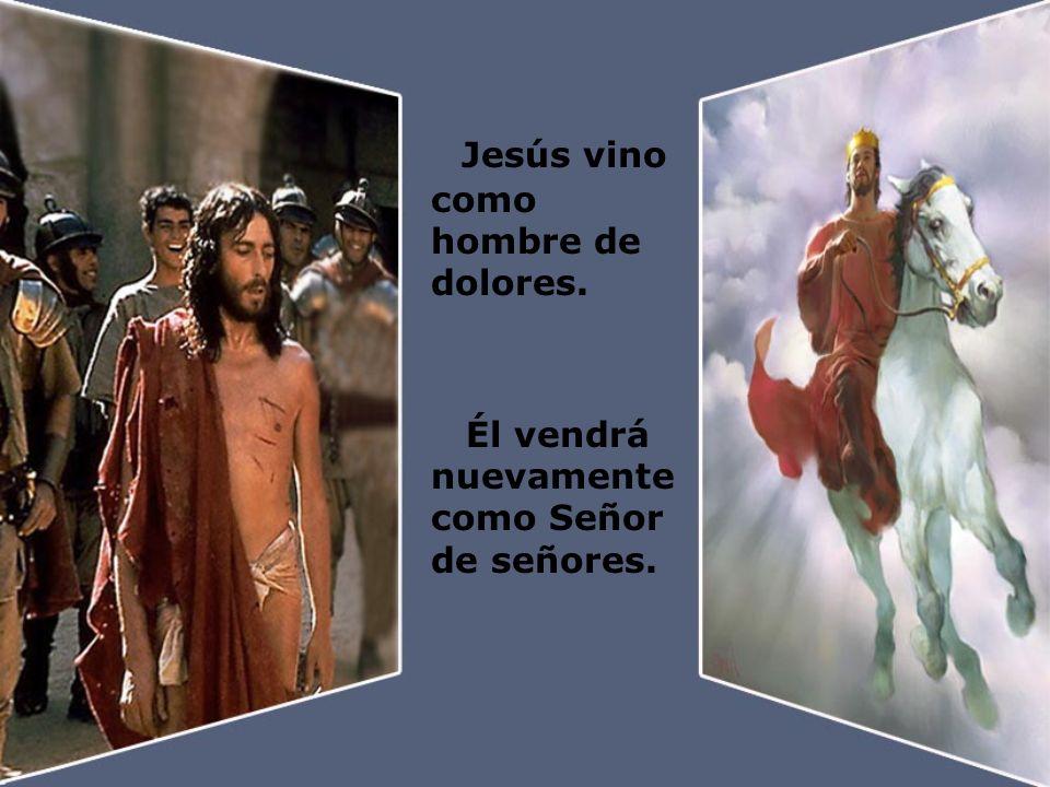 Jesús vino como hombre de dolores. Él vendrá nuevamente como Señor de señores.