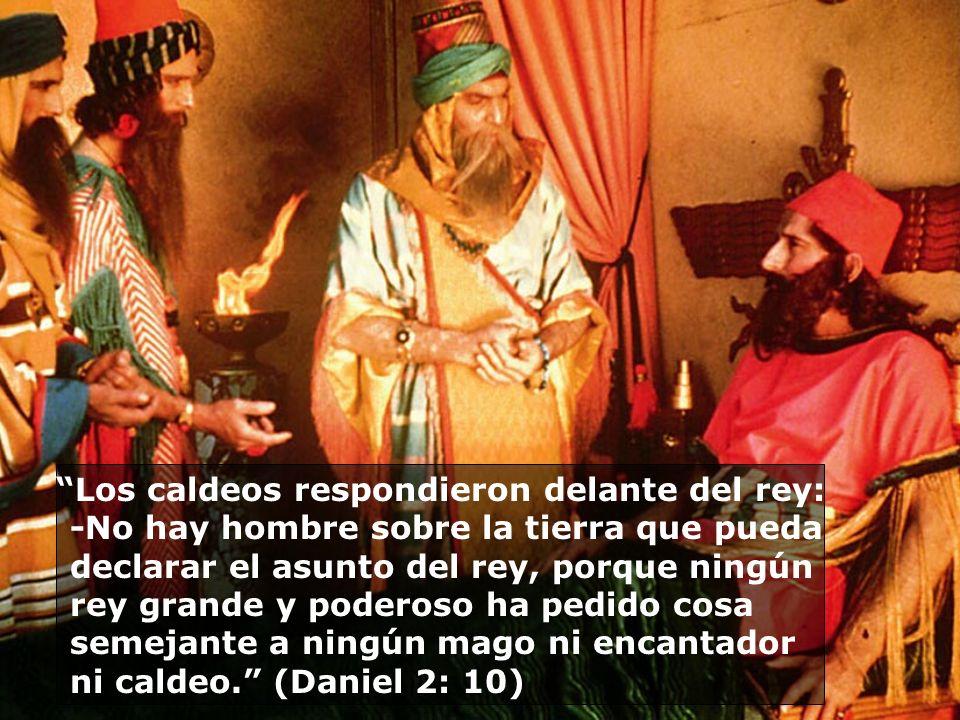 Los caldeos respondieron delante del rey: -No hay hombre sobre la tierra que pueda declarar el asunto del rey, porque ningún rey grande y poderoso ha