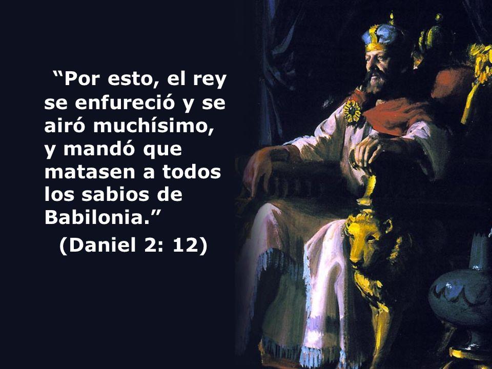 Por esto, el rey se enfureció y se airó muchísimo, y mandó que matasen a todos los sabios de Babilonia. (Daniel 2: 12)
