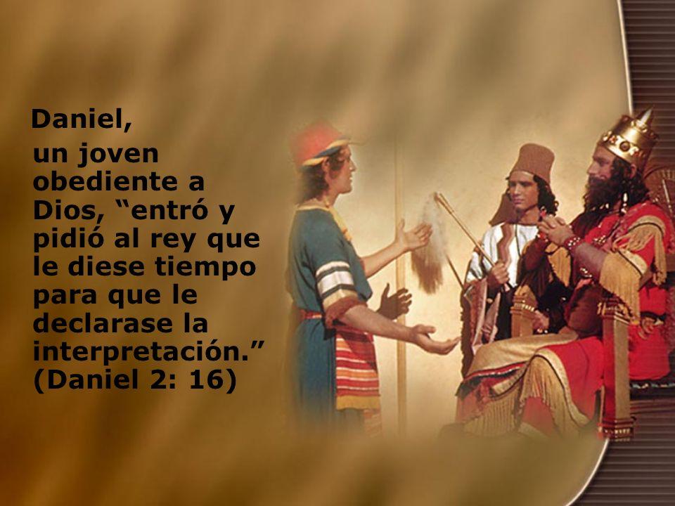 Daniel, un joven obediente a Dios, entró y pidió al rey que le diese tiempo para que le declarase la interpretación. (Daniel 2: 16)